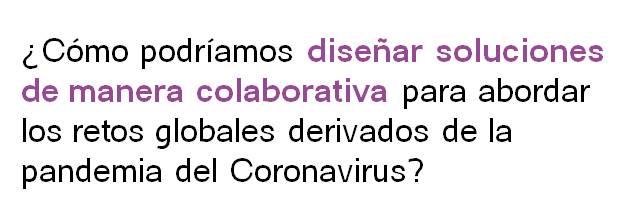 ¿Cómo podríamos diseñar soluciones de manera colaborativa para abordar los retos globales derivados de la pandemia del Coronavirus?